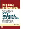 MES Guide for Executives: Why and How to Select, Implement, and Maintain a Manufacturing Execution System